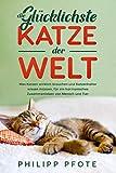 Die Glücklichste Katze der Welt: Was Katzen wirklich brauchen und Katzenhalter wissen müssen, für ein harmonisches...