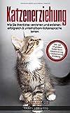 Katzenerziehung: Wie Sie Ihre Katze verstehen und erziehen - erfolgreich & unterhaltsam Katzensprache lernen (inkl. der 10...
